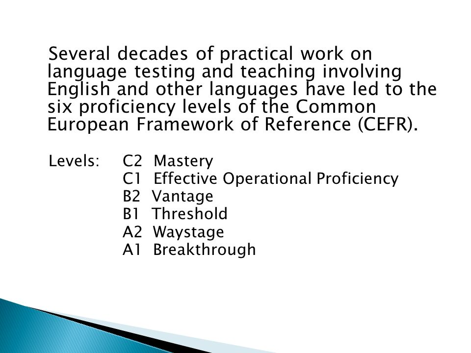 Several decades of practical work on language testing and teaching involving English and other languages have led to the six proficiency levels of the Common European Framework of Reference (CEFR).