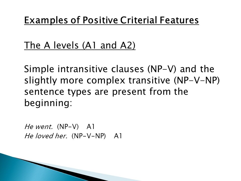 Examples of Positive Criterial Features The A levels (A1 and A2) Simple intransitive clauses (NP-V) and the slightly more complex transitive (NP-V-NP) sentence types are present from the beginning: He went.