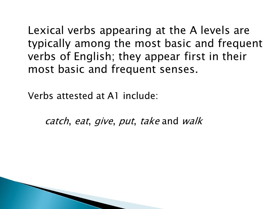 Lexical verbs appearing at the A levels are typically among the most basic and frequent verbs of English; they appear first in their most basic and frequent senses.