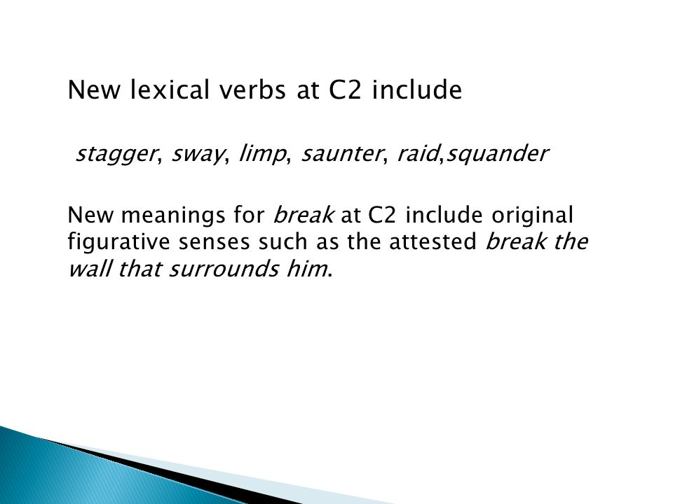 New lexical verbs at C2 include stagger, sway, limp, saunter, raid,squander New meanings for break at C2 include original figurative senses such as the attested break the wall that surrounds him.