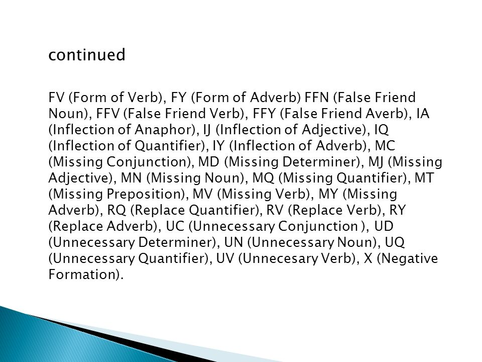 continued FV (Form of Verb), FY (Form of Adverb) FFN (False Friend Noun), FFV (False Friend Verb), FFY (False Friend Averb), IA (Inflection of Anaphor), IJ (Inflection of Adjective), IQ (Inflection of Quantifier), IY (Inflection of Adverb), MC (Missing Conjunction), MD (Missing Determiner), MJ (Missing Adjective), MN (Missing Noun), MQ (Missing Quantifier), MT (Missing Preposition), MV (Missing Verb), MY (Missing Adverb), RQ (Replace Quantifier), RV (Replace Verb), RY (Replace Adverb), UC (Unnecessary Conjunction ), UD (Unnecessary Determiner), UN (Unnecessary Noun), UQ (Unnecessary Quantifier), UV (Unnecesary Verb), X (Negative Formation).