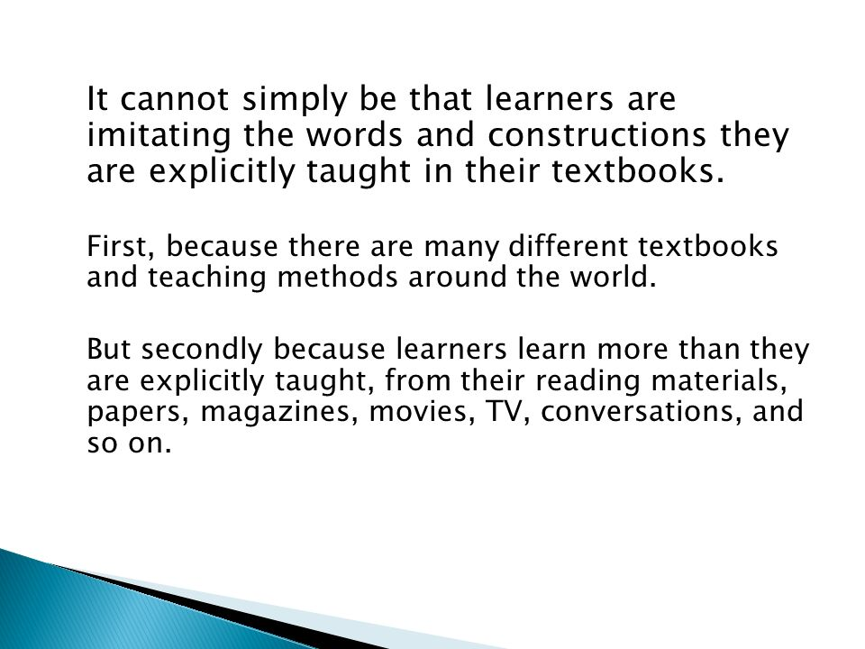 It cannot simply be that learners are imitating the words and constructions they are explicitly taught in their textbooks.