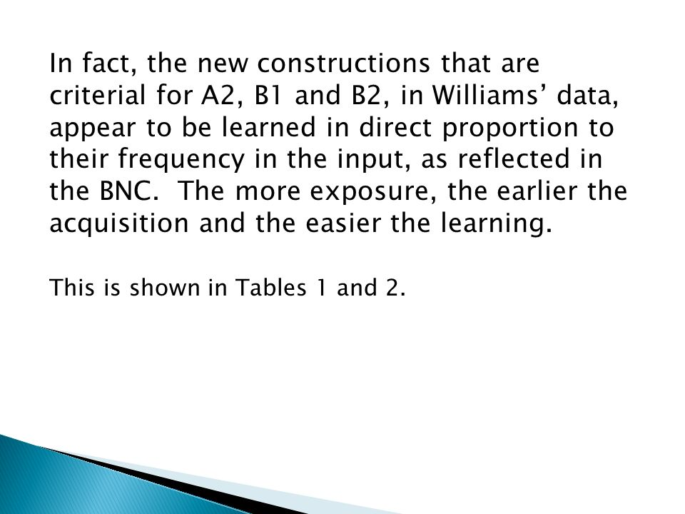 In fact, the new constructions that are criterial for A2, B1 and B2, in Williams' data, appear to be learned in direct proportion to their frequency in the input, as reflected in the BNC.