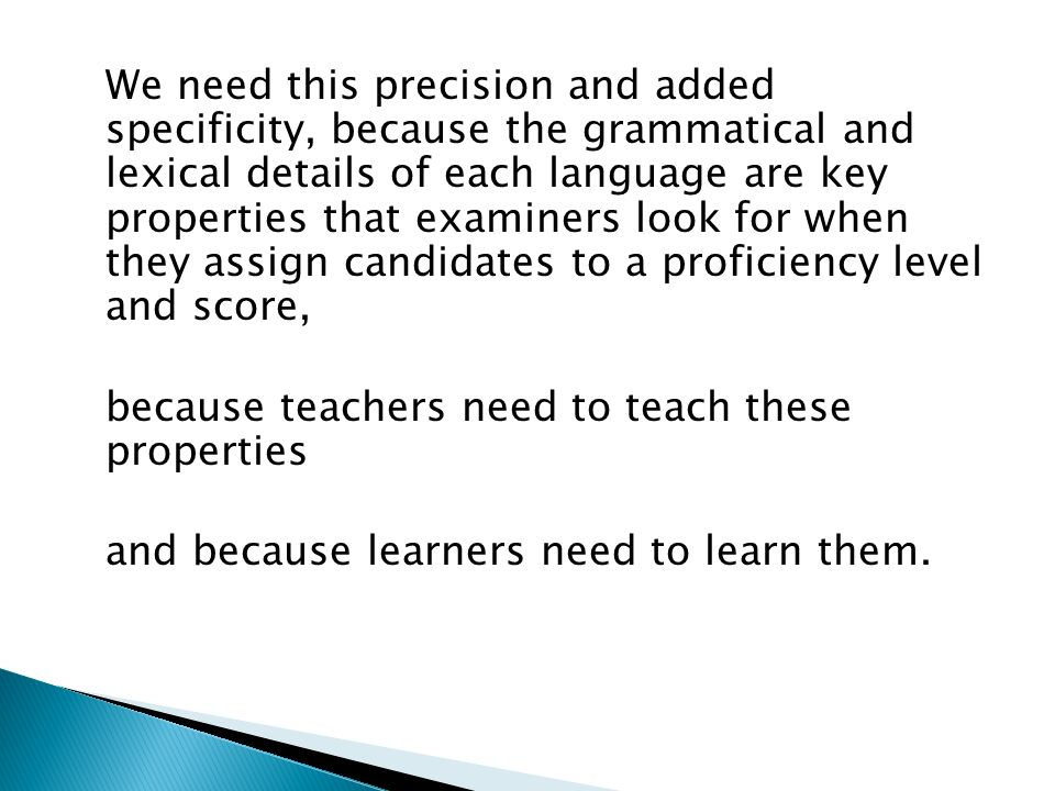 We need this precision and added specificity, because the grammatical and lexical details of each language are key properties that examiners look for when they assign candidates to a proficiency level and score, because teachers need to teach these properties and because learners need to learn them.