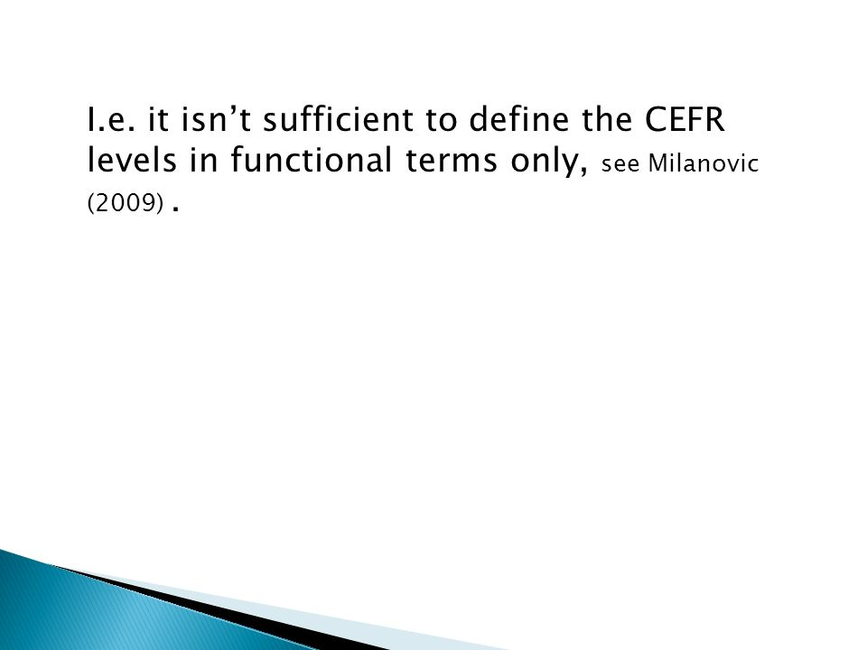 I.e. it isn't sufficient to define the CEFR levels in functional terms only, see Milanovic (2009).