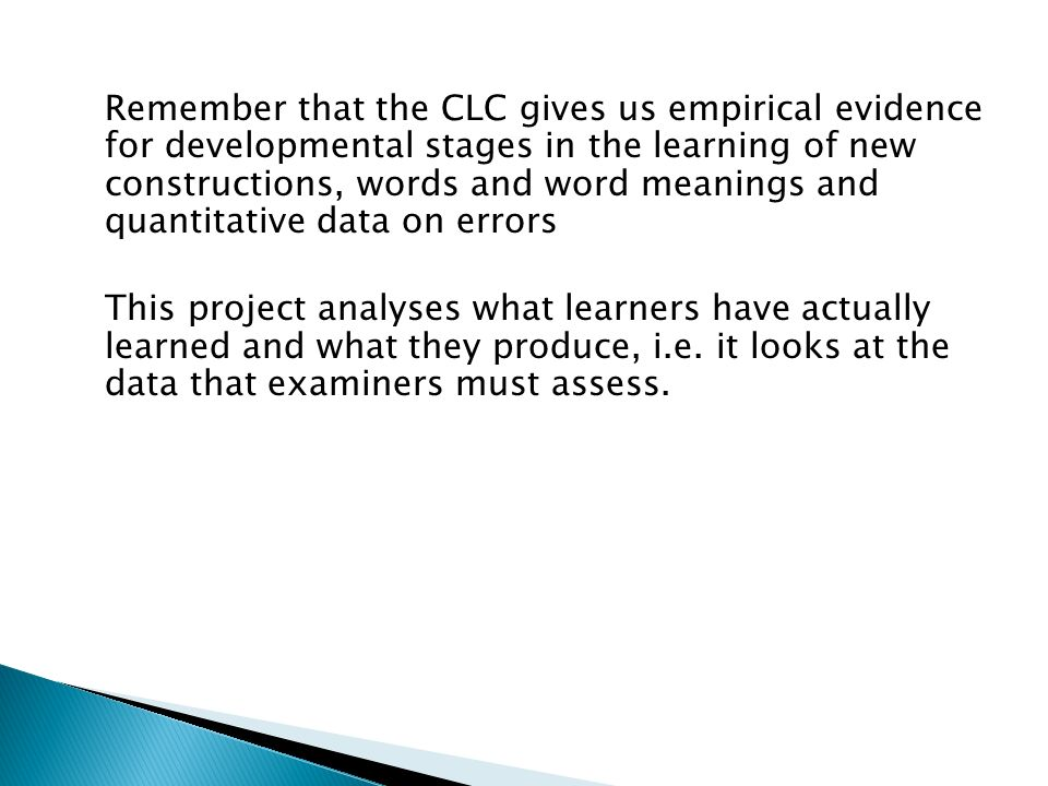 Remember that the CLC gives us empirical evidence for developmental stages in the learning of new constructions, words and word meanings and quantitative data on errors This project analyses what learners have actually learned and what they produce, i.e.