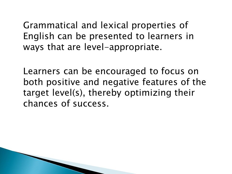 Grammatical and lexical properties of English can be presented to learners in ways that are level-appropriate.