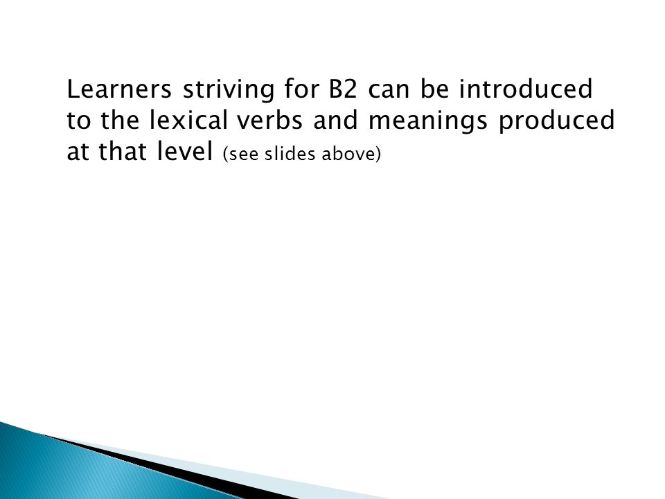 Learners striving for B2 can be introduced to the lexical verbs and meanings produced at that level (see slides above)