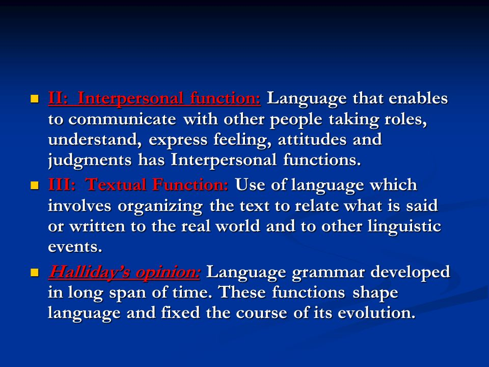 II: Interpersonal function: Language that enables to communicate with other people taking roles, understand, express feeling, attitudes and judgments has Interpersonal functions.