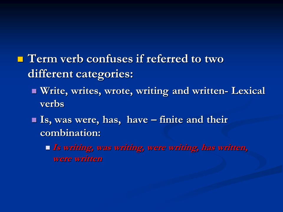 Term verb confuses if referred to two different categories: Term verb confuses if referred to two different categories: Write, writes, wrote, writing and written- Lexical verbs Write, writes, wrote, writing and written- Lexical verbs Is, was were, has, have – finite and their combination: Is, was were, has, have – finite and their combination: Is writing, was writing, were writing, has written, were written Is writing, was writing, were writing, has written, were written