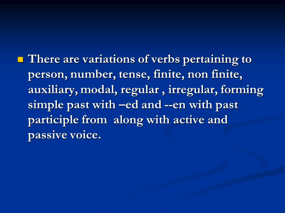 There are variations of verbs pertaining to person, number, tense, finite, non finite, auxiliary, modal, regular, irregular, forming simple past with –ed and --en with past participle from along with active and passive voice.