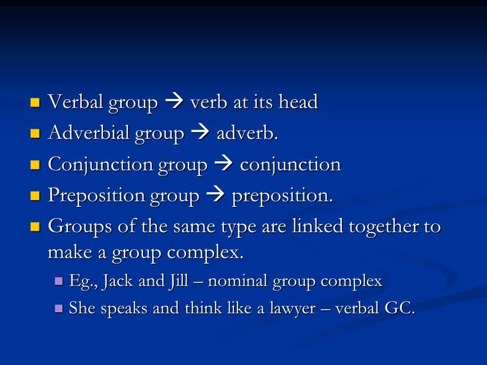 Verbal group  verb at its head Verbal group  verb at its head Adverbial group  adverb.