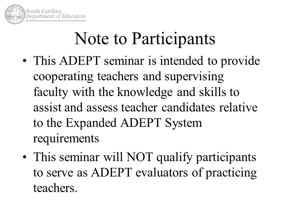 Note to Participants This ADEPT seminar is intended to provide cooperating teachers and supervising faculty with the knowledge and skills to assist and assess teacher candidates relative to the Expanded ADEPT System requirements This seminar will NOT qualify participants to serve as ADEPT evaluators of practicing teachers.