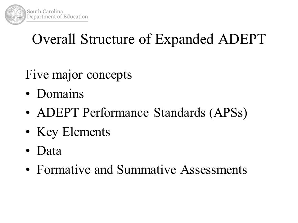 Overall Structure of Expanded ADEPT Five major concepts Domains ADEPT Performance Standards (APSs) Key Elements Data Formative and Summative Assessments