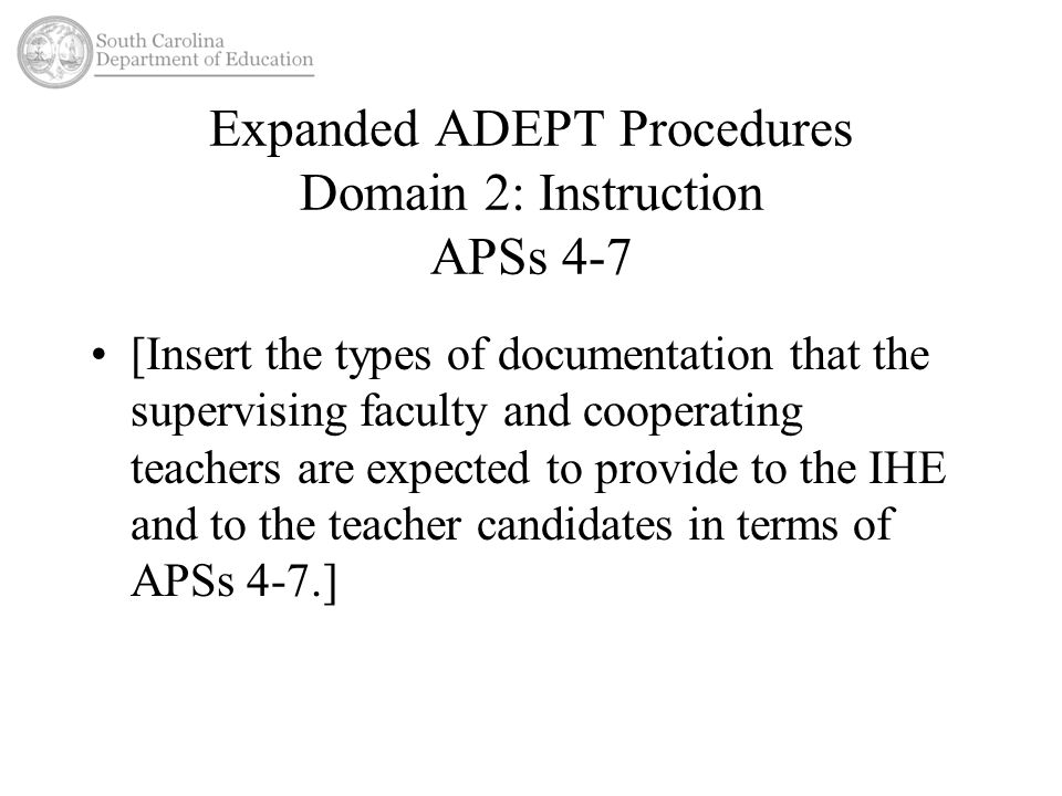 Expanded ADEPT Procedures Domain 2: Instruction APSs 4-7 [Insert the types of documentation that the supervising faculty and cooperating teachers are expected to provide to the IHE and to the teacher candidates in terms of APSs 4-7.]