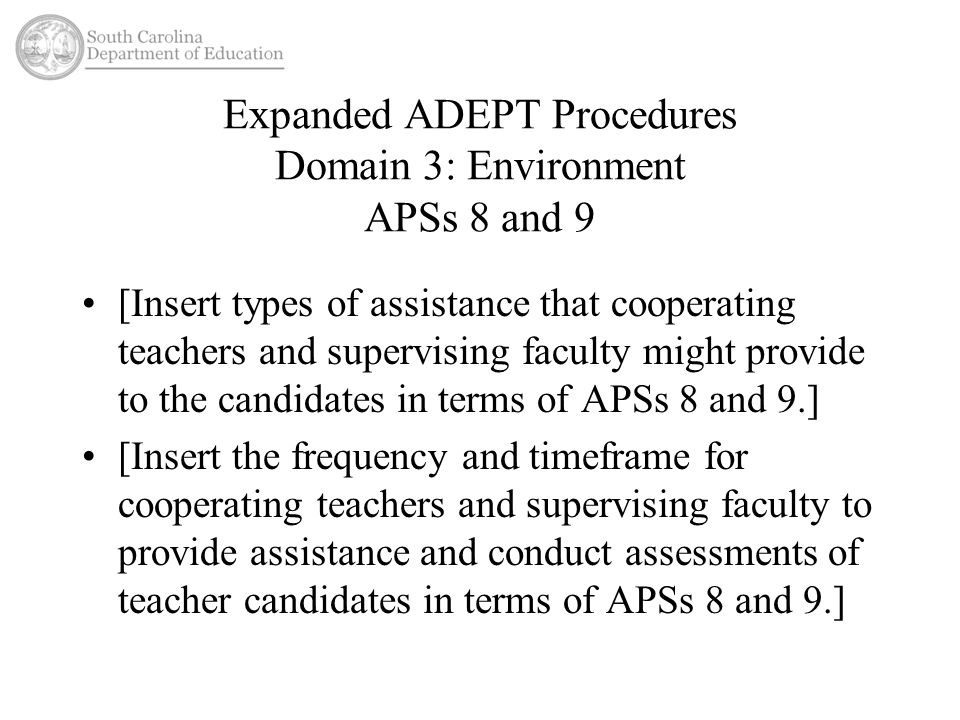 Expanded ADEPT Procedures Domain 3: Environment APSs 8 and 9 [Insert types of assistance that cooperating teachers and supervising faculty might provide to the candidates in terms of APSs 8 and 9.] [Insert the frequency and timeframe for cooperating teachers and supervising faculty to provide assistance and conduct assessments of teacher candidates in terms of APSs 8 and 9.]