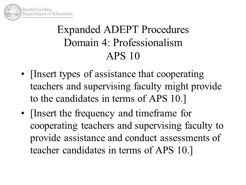 Expanded ADEPT Procedures Domain 4: Professionalism APS 10 [Insert types of assistance that cooperating teachers and supervising faculty might provide to the candidates in terms of APS 10.] [Insert the frequency and timeframe for cooperating teachers and supervising faculty to provide assistance and conduct assessments of teacher candidates in terms of APS 10.]