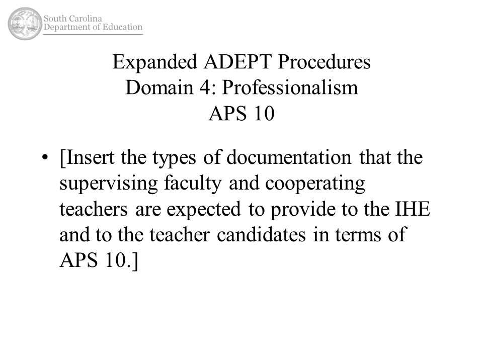 Expanded ADEPT Procedures Domain 4: Professionalism APS 10 [Insert the types of documentation that the supervising faculty and cooperating teachers are expected to provide to the IHE and to the teacher candidates in terms of APS 10.]