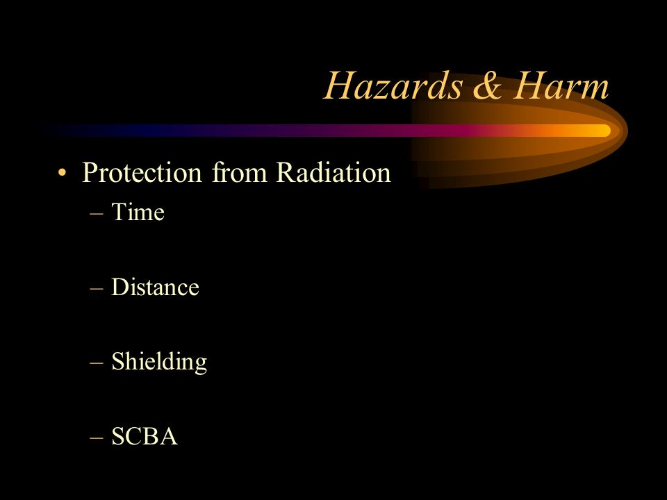 Hazards & Harm Radiation Exposure Effects –Radiation Sickness Exposure to high levels Several days for symptoms to appear 8 weeks to recover –Radiation Injury Local injury to exposed area, usually burns –Radiation Poisoning Internal radiation exposure.