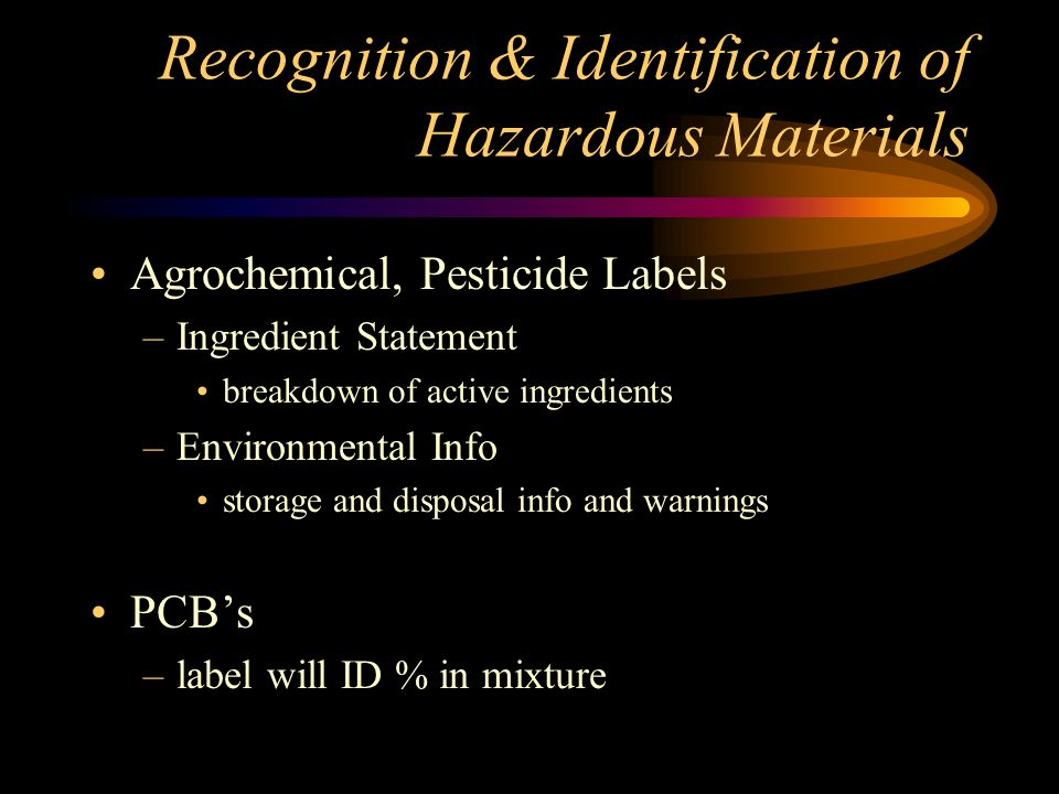 Recognition & Identification of Hazardous Materials Agrochemical, Pesticide Labels –Product Name Brand name or trade name on label –Statement of Treatment Initial first aid for EMS / MD –Statement of Hazard describes hazards of product