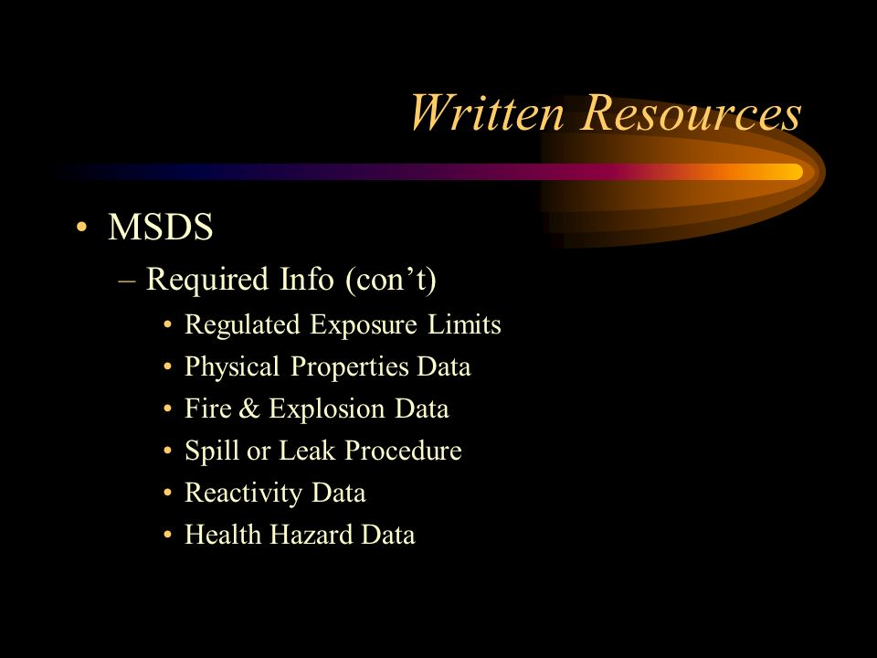 Written Resources MSDS –Required Info on MSDS Material Name Chemical Formula & Family Common Names / Synonyms Manufacturers Name & Emergency # Hazardous Ingredients Special Procedures & Precautions