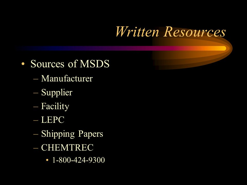 Written Resources MSDS –Required Info (con't) Regulated Exposure Limits Physical Properties Data Fire & Explosion Data Spill or Leak Procedure Reactivity Data Health Hazard Data