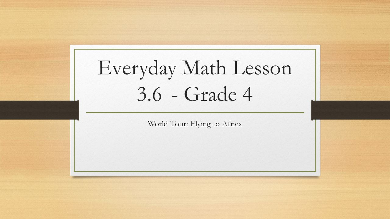 Workbooks everyday math workbook : Everyday Math Lesson Grade 4 World Tour: Flying to Africa. - ppt ...