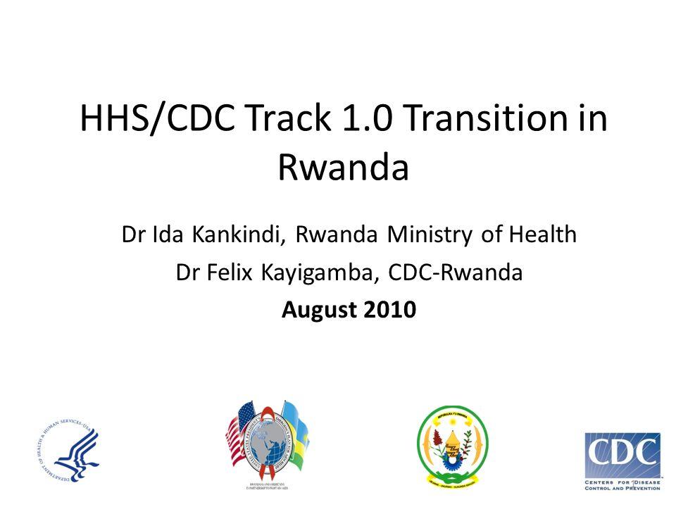 HHS/CDC Track 1.0 Transition in Rwanda Dr Ida Kankindi, Rwanda Ministry of Health Dr Felix Kayigamba, CDC-Rwanda August 2010 1