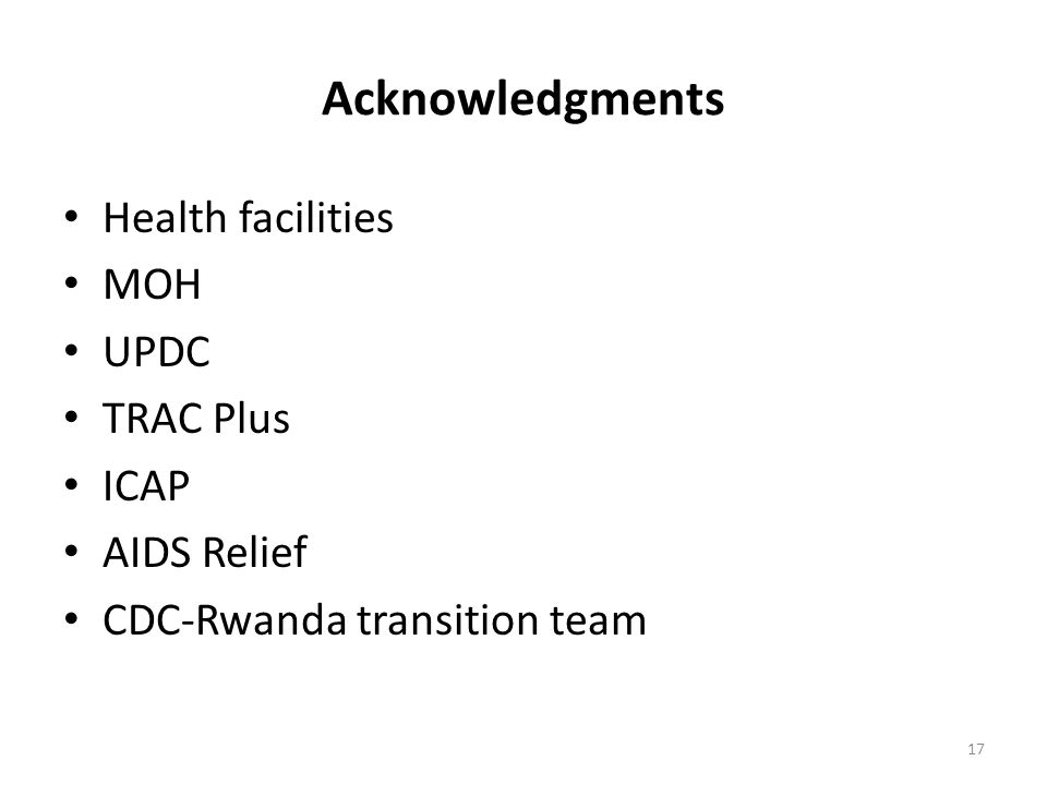 Acknowledgments Health facilities MOH UPDC TRAC Plus ICAP AIDS Relief CDC-Rwanda transition team 17