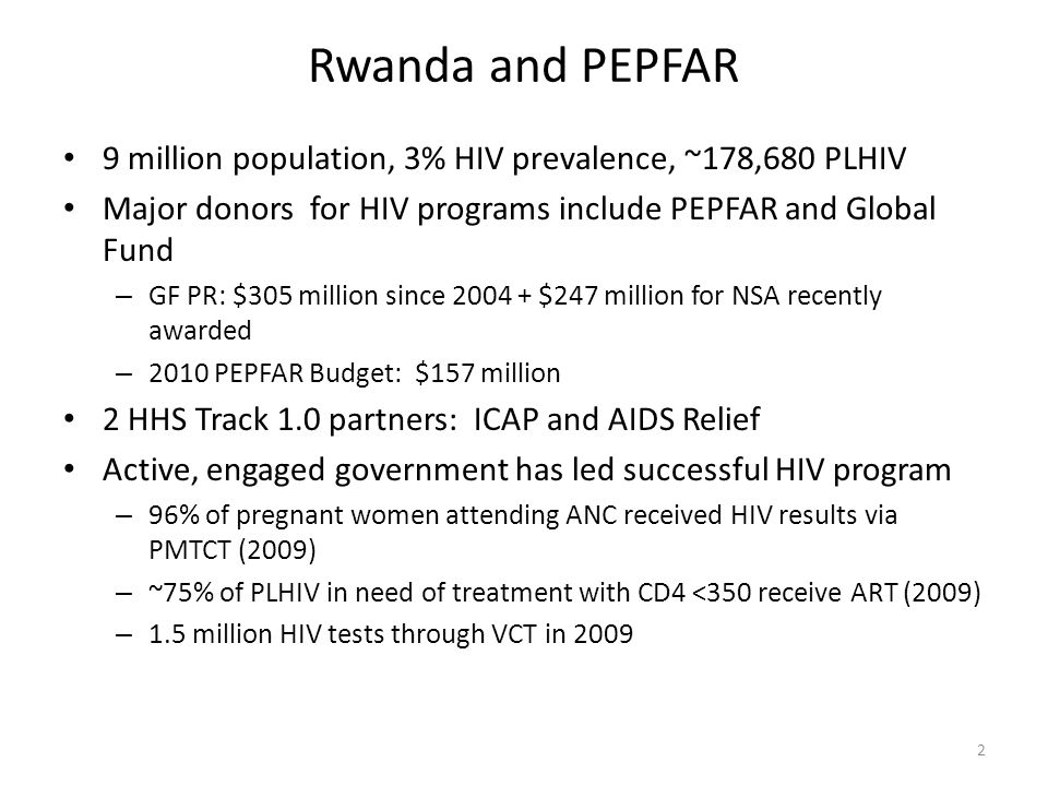 Rwanda and PEPFAR 9 million population, 3% HIV prevalence, ~178,680 PLHIV Major donors for HIV programs include PEPFAR and Global Fund – GF PR: $305 million since 2004 + $247 million for NSA recently awarded – 2010 PEPFAR Budget: $157 million 2 HHS Track 1.0 partners: ICAP and AIDS Relief Active, engaged government has led successful HIV program – 96% of pregnant women attending ANC received HIV results via PMTCT (2009) – ~75% of PLHIV in need of treatment with CD4 <350 receive ART (2009) – 1.5 million HIV tests through VCT in 2009 2