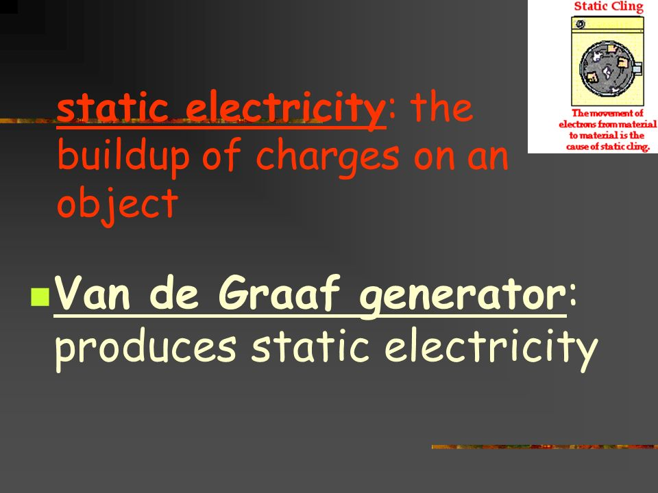 static electricity: the buildup of charges on an object Van de Graaf generator: produces static electricity