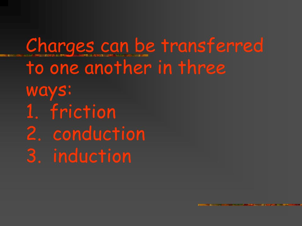 Charges can be transferred to one another in three ways: 1. friction 2. conduction 3. induction