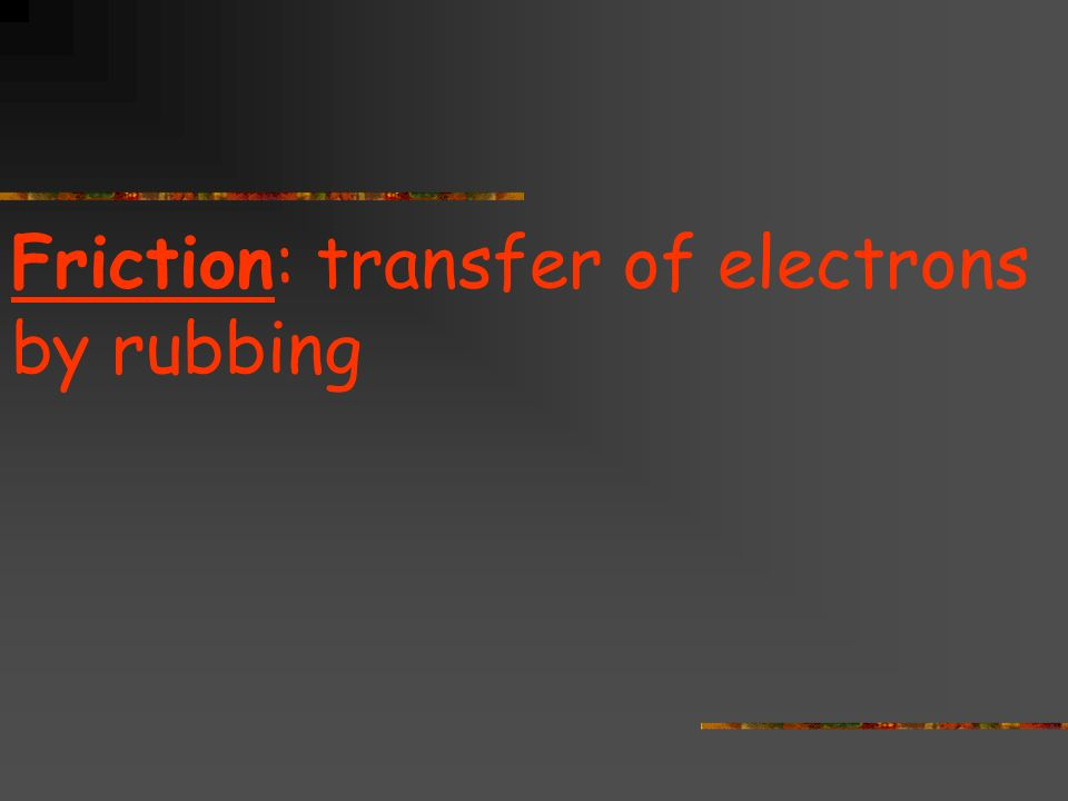 Friction: transfer of electrons by rubbing