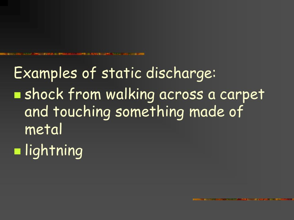 Examples of static discharge: shock from walking across a carpet and touching something made of metal lightning
