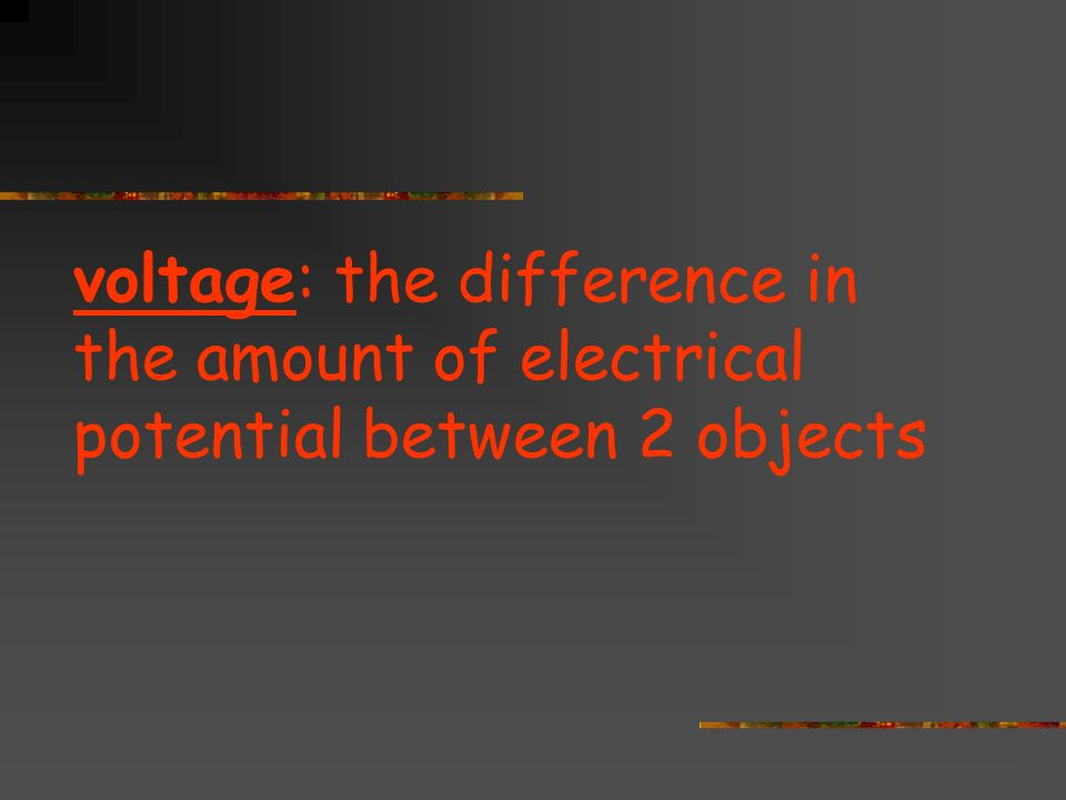 voltage: the difference in the amount of electrical potential between 2 objects