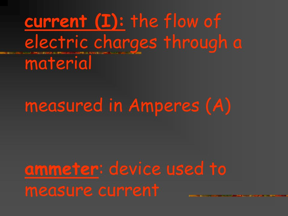 current (I): the flow of electric charges through a material measured in Amperes (A) ammeter: device used to measure current