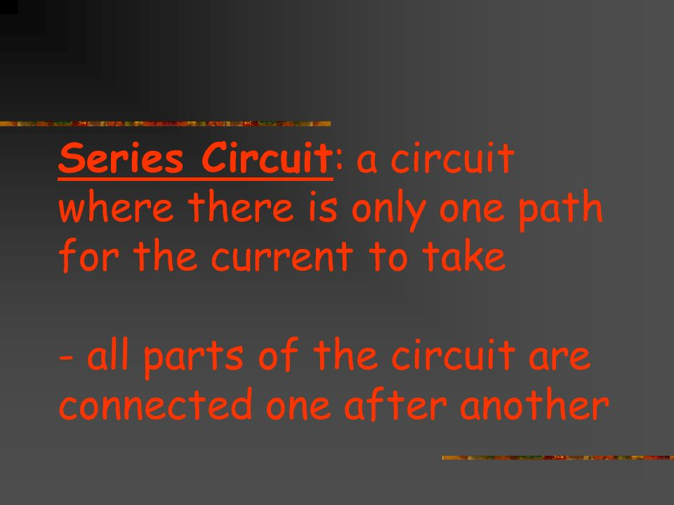 Series Circuit: a circuit where there is only one path for the current to take - all parts of the circuit are connected one after another