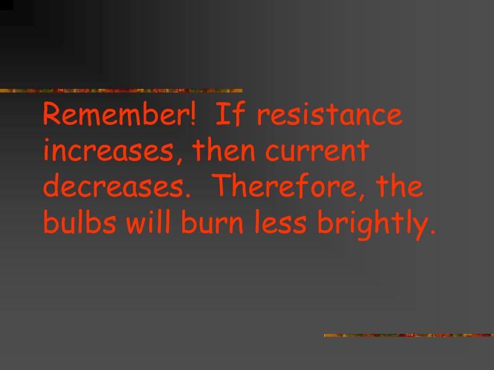 Remember. If resistance increases, then current decreases.