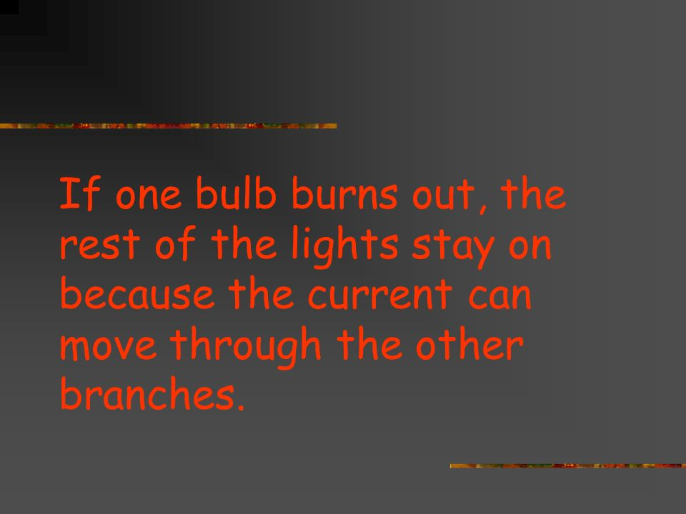 If one bulb burns out, the rest of the lights stay on because the current can move through the other branches.