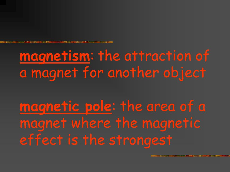 magnetism: the attraction of a magnet for another object magnetic pole: the area of a magnet where the magnetic effect is the strongest