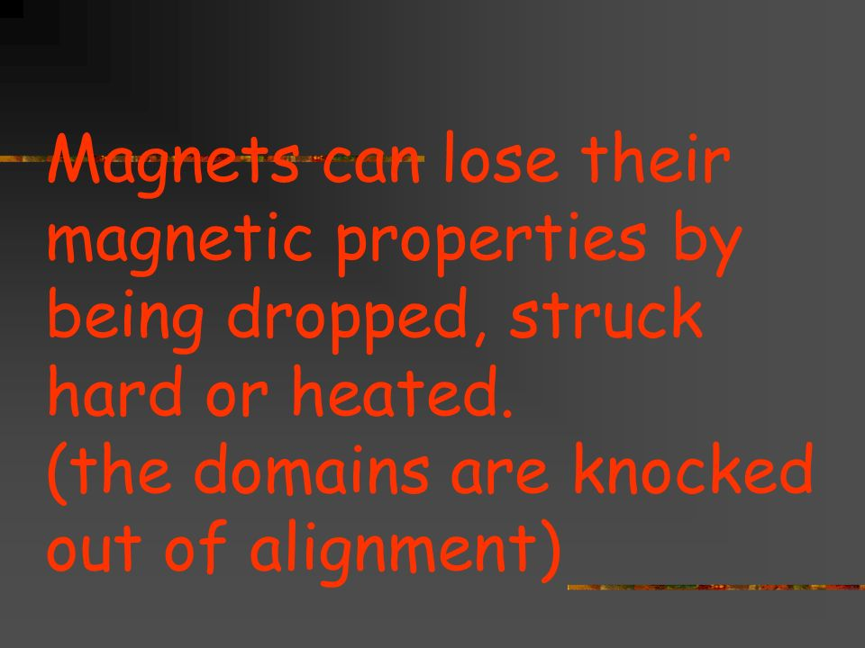 Magnets can lose their magnetic properties by being dropped, struck hard or heated.