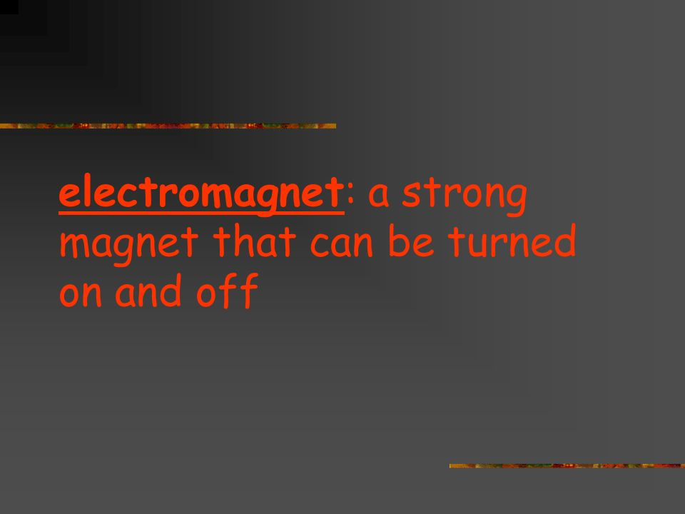 electromagnet: a strong magnet that can be turned on and off