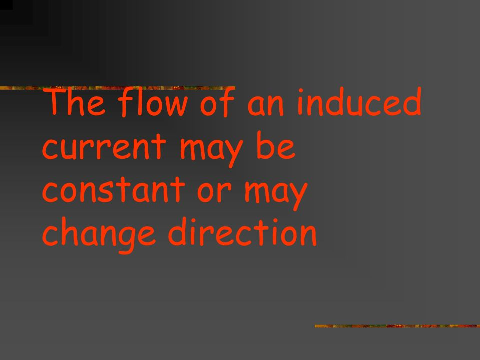 The flow of an induced current may be constant or may change direction