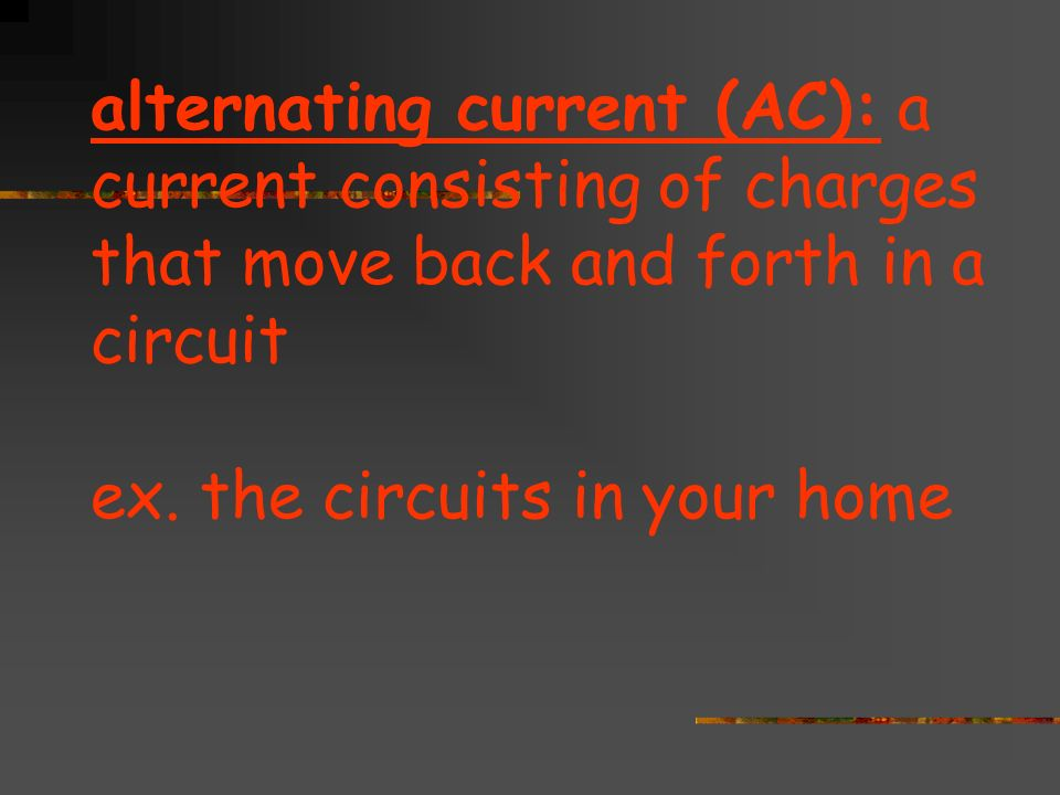 alternating current (AC): a current consisting of charges that move back and forth in a circuit ex.