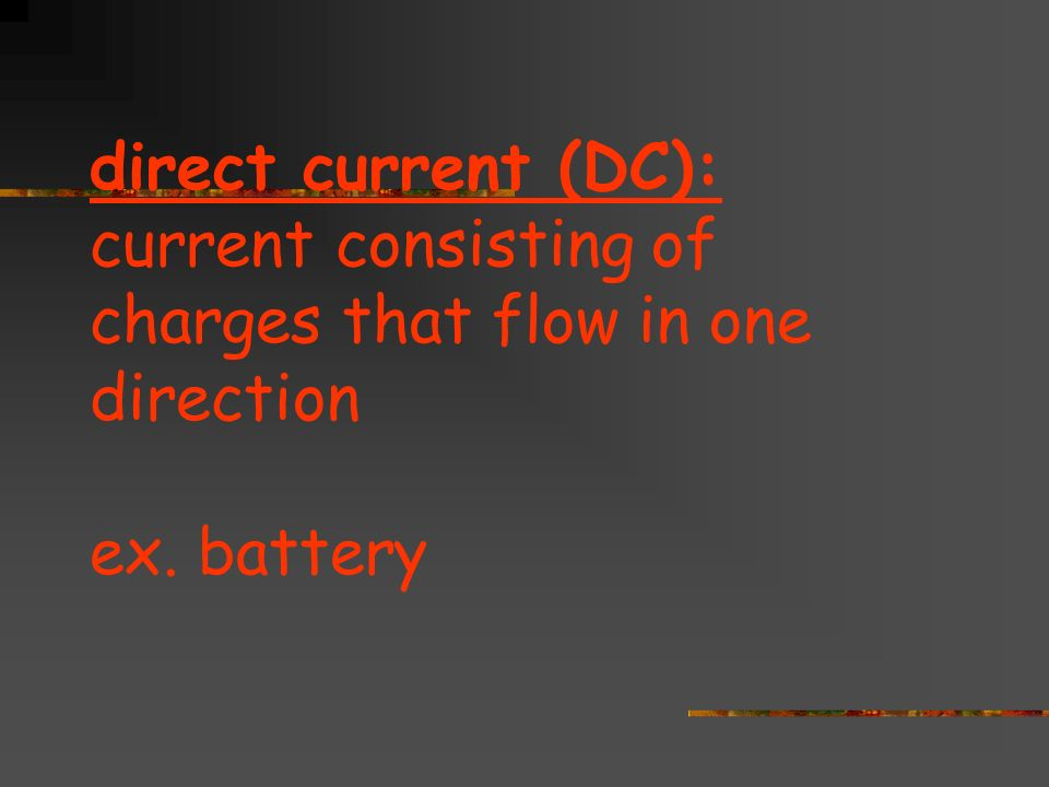 direct current (DC): current consisting of charges that flow in one direction ex. battery