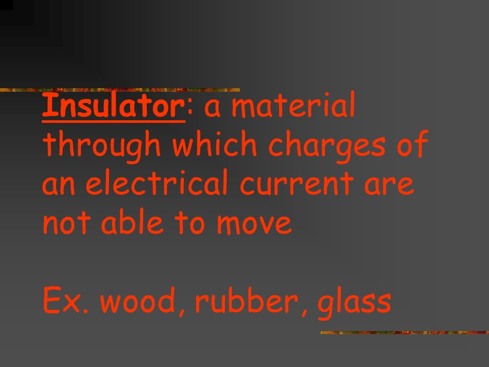 Insulator: a material through which charges of an electrical current are not able to move Ex.