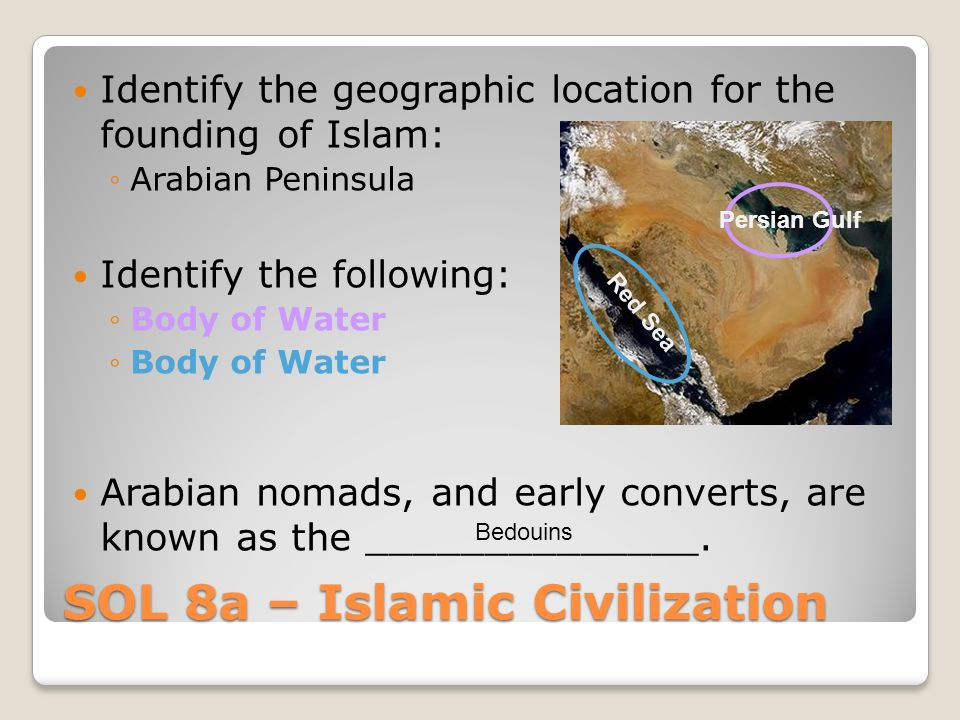 SOL 8a – Islamic Civilization Identify the geographic location for the founding of Islam: ◦Arabian Peninsula Identify the following: ◦Body of Water Arabian nomads, and early converts, are known as the ______________.