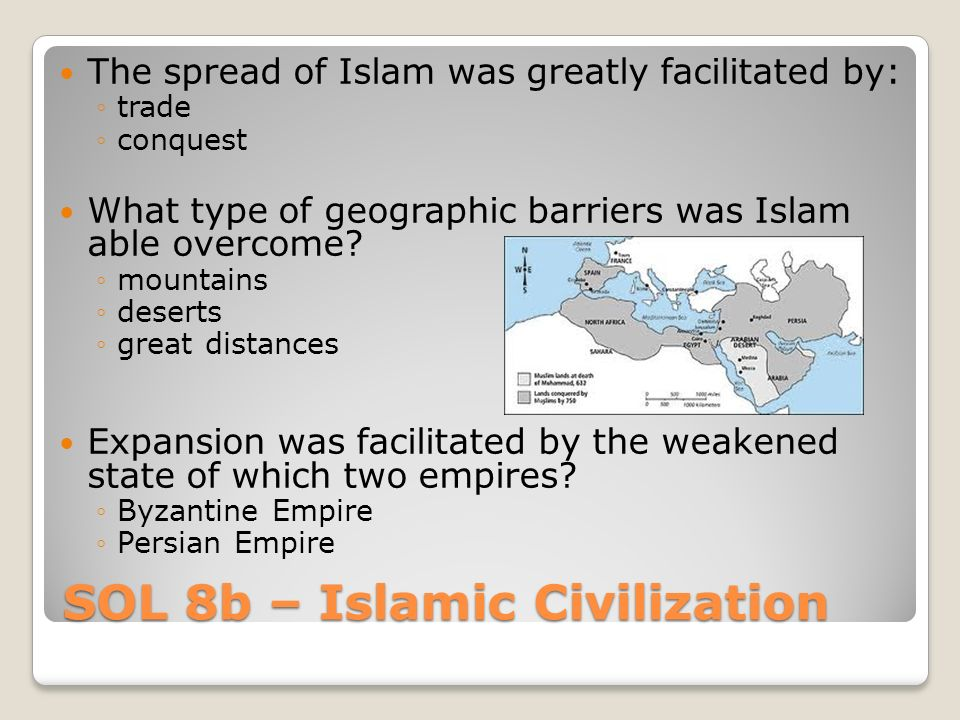 SOL 8b – Islamic Civilization The spread of Islam was greatly facilitated by: ◦trade ◦conquest What type of geographic barriers was Islam able overcome.