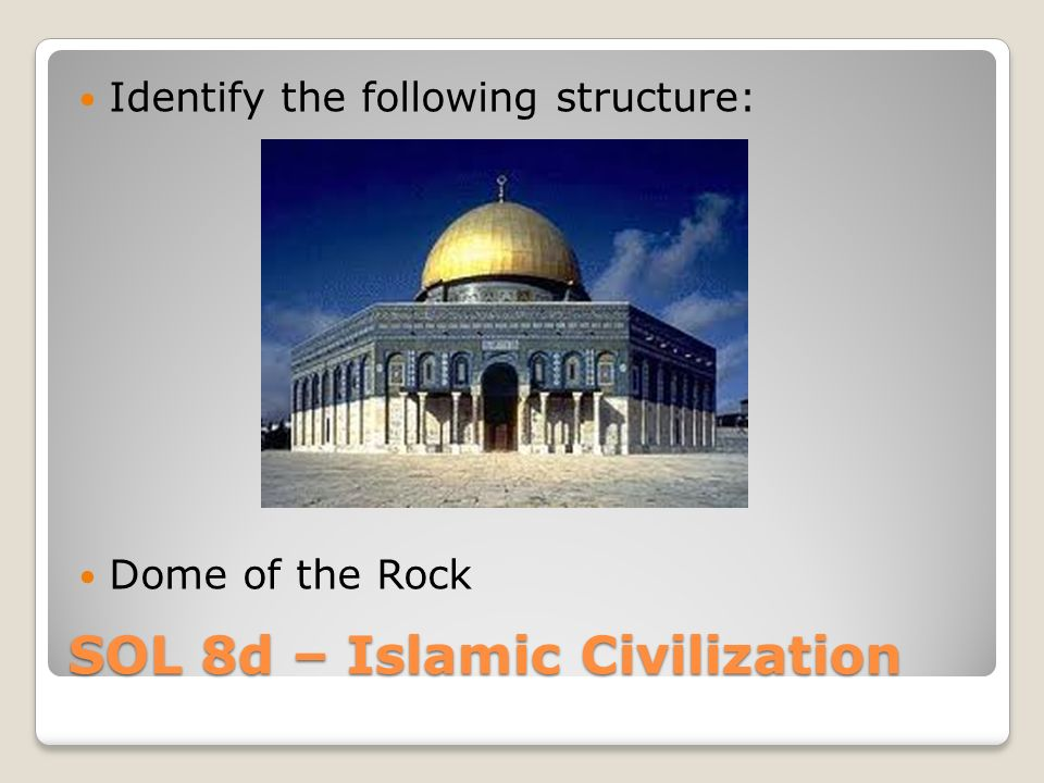 SOL 8d – Islamic Civilization Identify the following structure: Dome of the Rock
