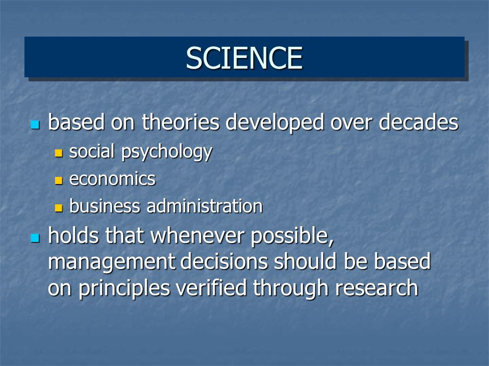 SCIENCESCIENCE based on theories developed over decades based on theories developed over decades social psychology social psychology economics economics business administration business administration holds that whenever possible, management decisions should be based on principles verified through research holds that whenever possible, management decisions should be based on principles verified through research
